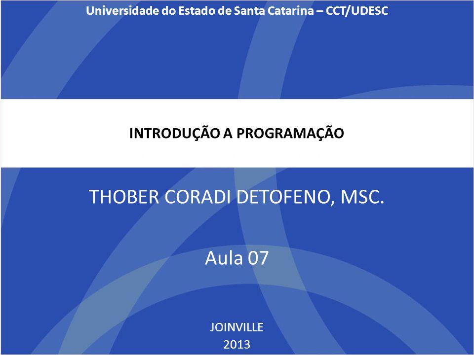 INTRODUÇÃO A PROGRAMAÇÃO THOBER CORADI DETOFENO, MSC. Aula 07 JOINVILLE 2013 Universidade do Estado de Santa Catarina – CCT/UDESC