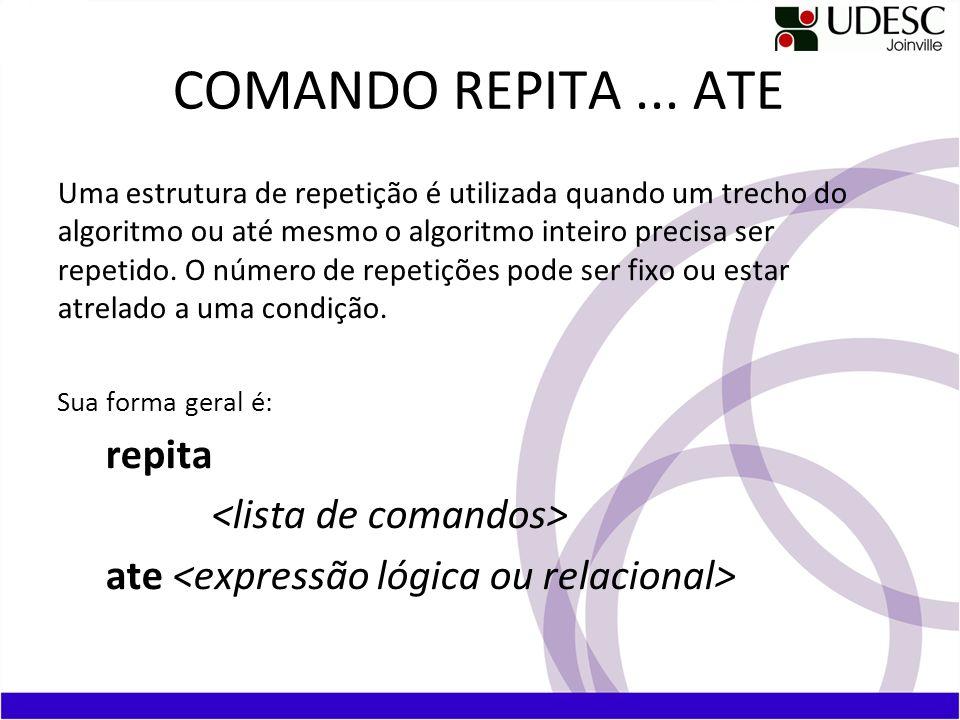 COMANDO REPITA... ATE Uma estrutura de repetição é utilizada quando um trecho do algoritmo ou até mesmo o algoritmo inteiro precisa ser repetido. O nú