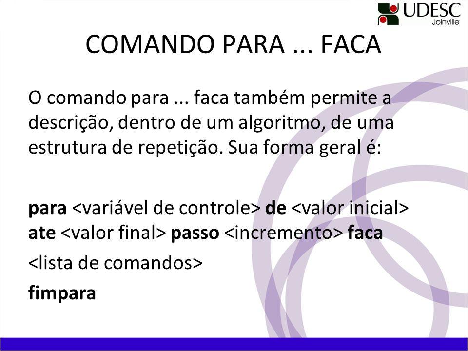 COMANDO PARA... FACA O comando para... faca também permite a descrição, dentro de um algoritmo, de uma estrutura de repetição. Sua forma geral é: para