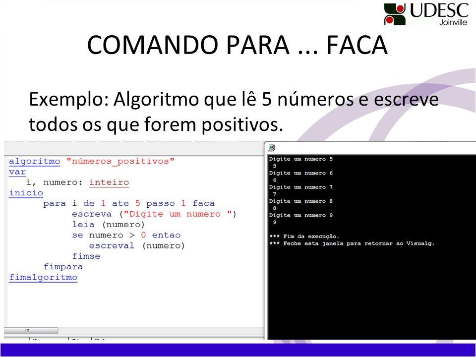 COMANDO PARA... FACA Exemplo: Algoritmo que lê 5 números e escreve todos os que forem positivos.