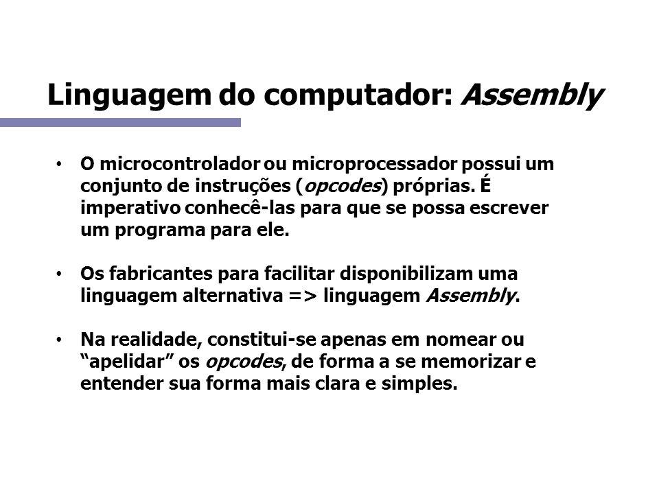 Linguagem do computador: Assembly O microcontrolador ou microprocessador possui um conjunto de instruções (opcodes) próprias. É imperativo conhecê-las