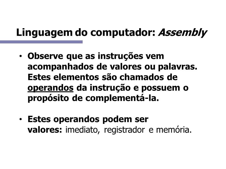 Linguagem do computador: Assembly Observe que as instruções vem acompanhados de valores ou palavras. Estes elementos são chamados de operandos da inst
