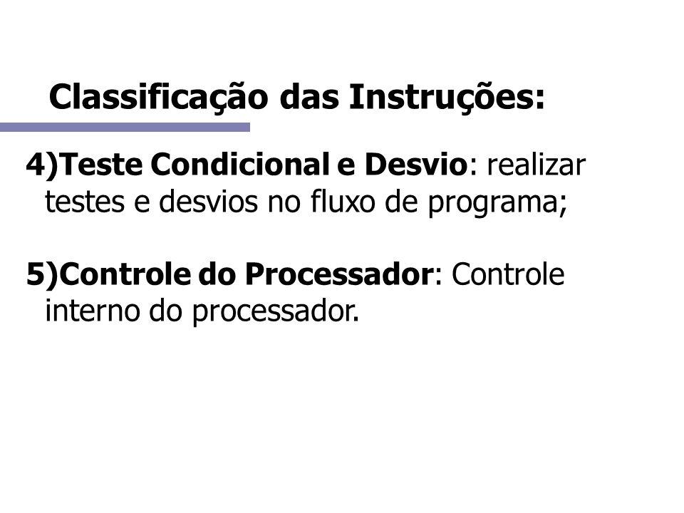 Classificação das Instruções: 4)Teste Condicional e Desvio: realizar testes e desvios no fluxo de programa; 5)Controle do Processador: Controle intern