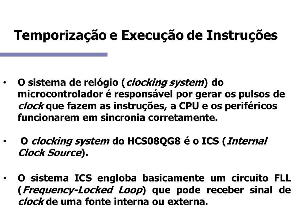 Temporização e Execução de Instruções O circuito FLL gera um sinal comparando a frequência gerada por um oscilador digital (DCO) com a frequência do sinal de referência interna ou externa; A saída deste módulo é chamada ICSOUT; Esta saída é dividida por dois gerando o barramento de Clock (BUSCLK).