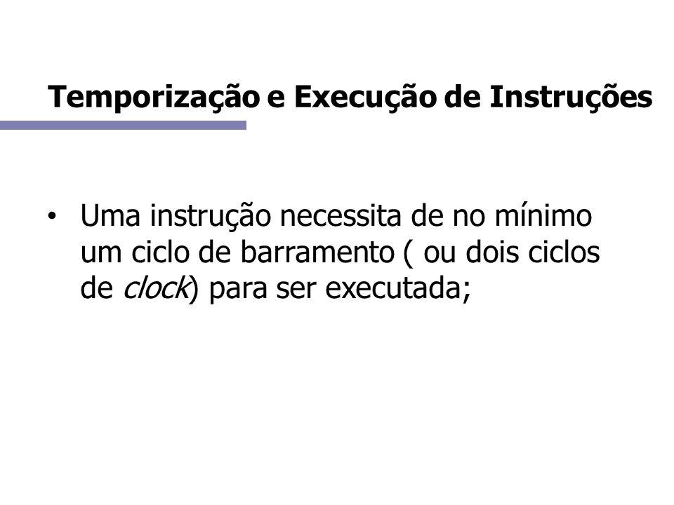 Uma instrução necessita de no mínimo um ciclo de barramento ( ou dois ciclos de clock) para ser executada; Temporização e Execução de Instruções
