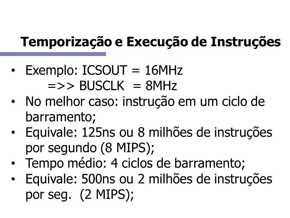 Exemplo: ICSOUT = 16MHz =>> BUSCLK = 8MHz No melhor caso: instrução em um ciclo de barramento; Equivale: 125ns ou 8 milhões de instruções por segundo