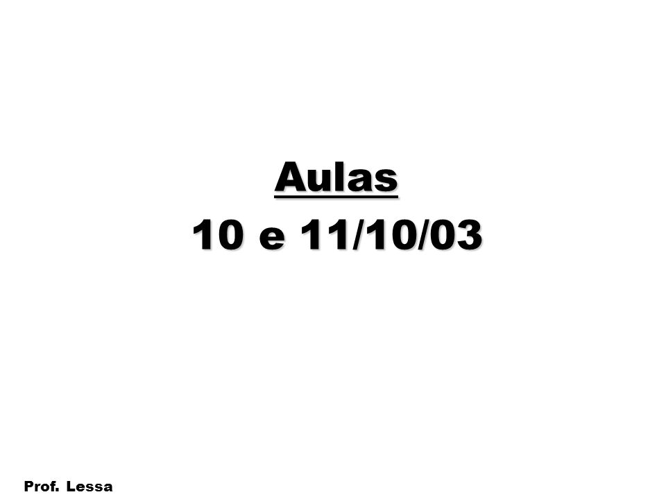 1 Prof. Lessa Aulas 10 e 11/10/03