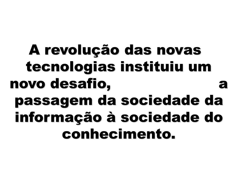 10 A revolução das novas tecnologias instituiu um novo desafio, a passagem da sociedade da informação à sociedade do conhecimento.