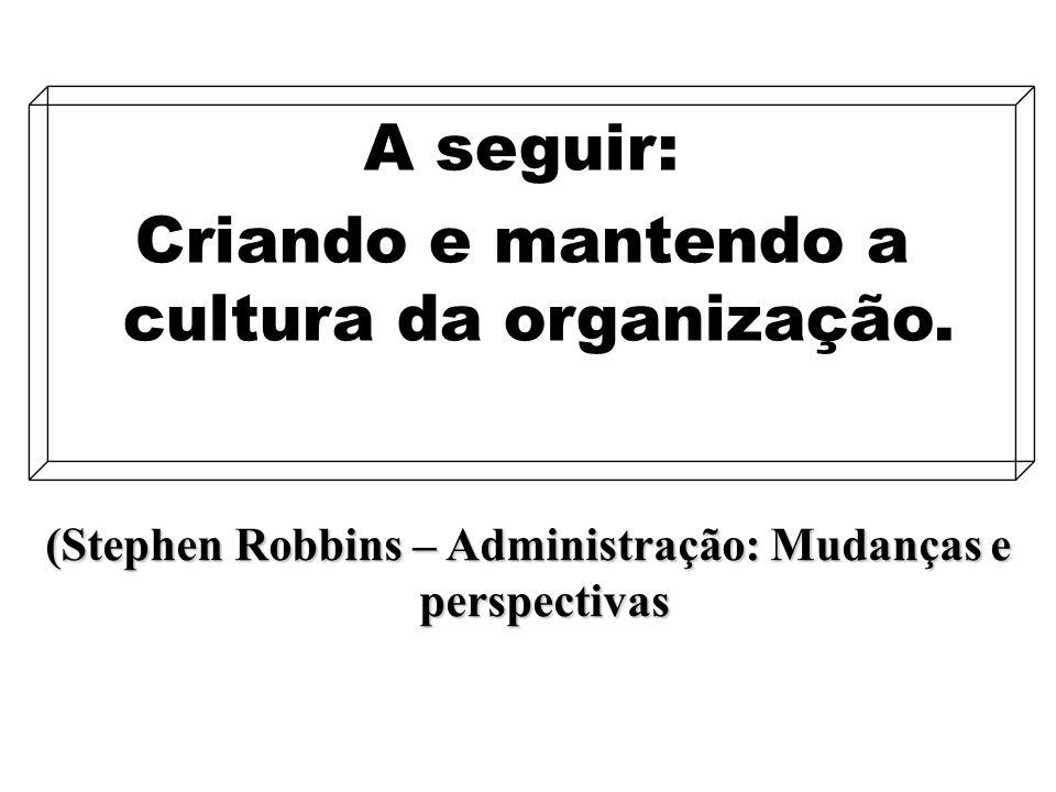 12 (Stephen Robbins – Administração: Mudanças e perspectivas A seguir: Criando e mantendo a cultura da organização.