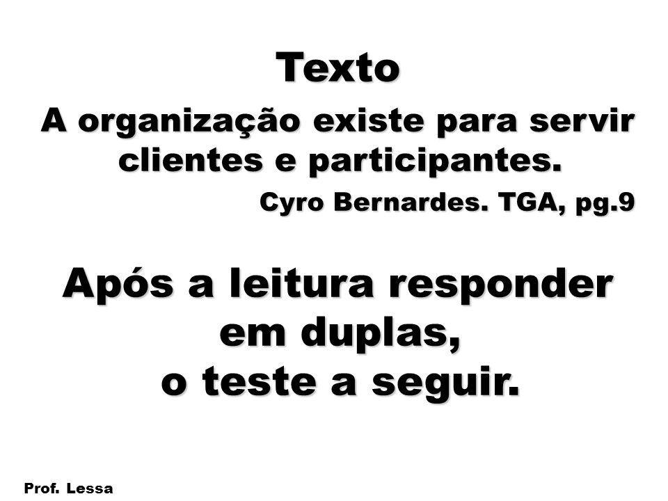 2 Prof. Lessa Texto A organização existe para servir clientes e participantes. Cyro Bernardes. TGA, pg.9 Após a leitura responder em duplas, o teste a