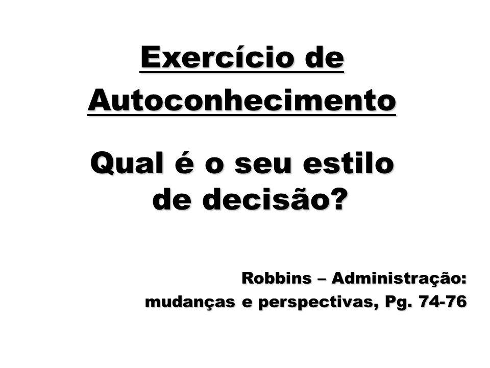 44 Exercício de Autoconhecimento Qual é o seu estilo de decisão? Robbins – Administração: mudanças e perspectivas, Pg. 74-76