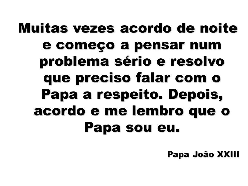 49 Muitas vezes acordo de noite e começo a pensar num problema sério e resolvo que preciso falar com o Papa a respeito. Depois, acordo e me lembro que