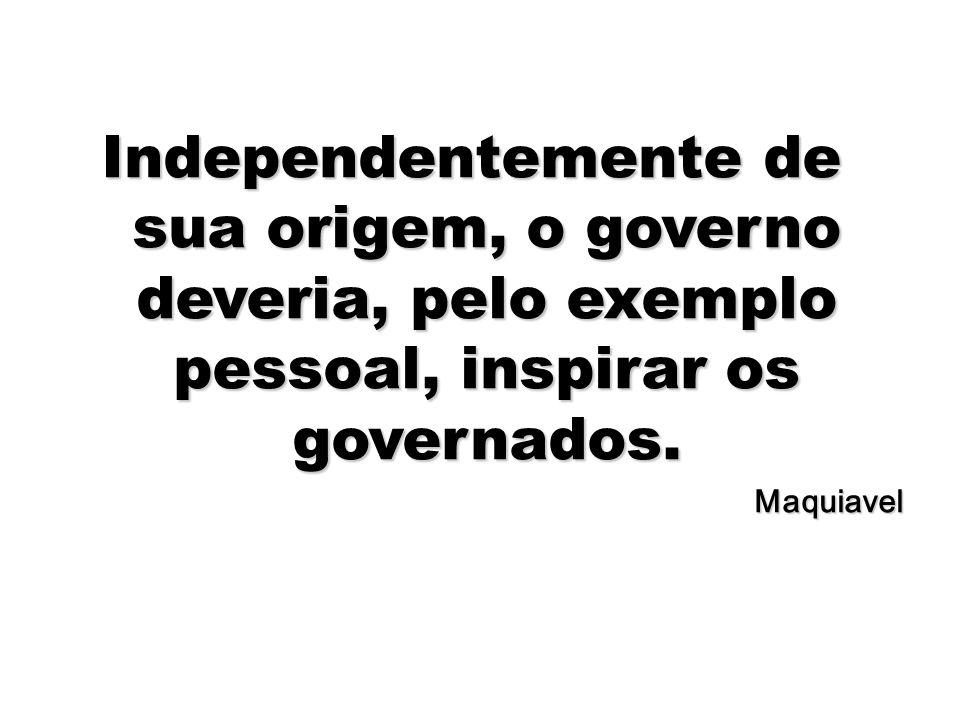 51 Independentemente de sua origem, o governo deveria, pelo exemplo pessoal, inspirar os governados. Maquiavel
