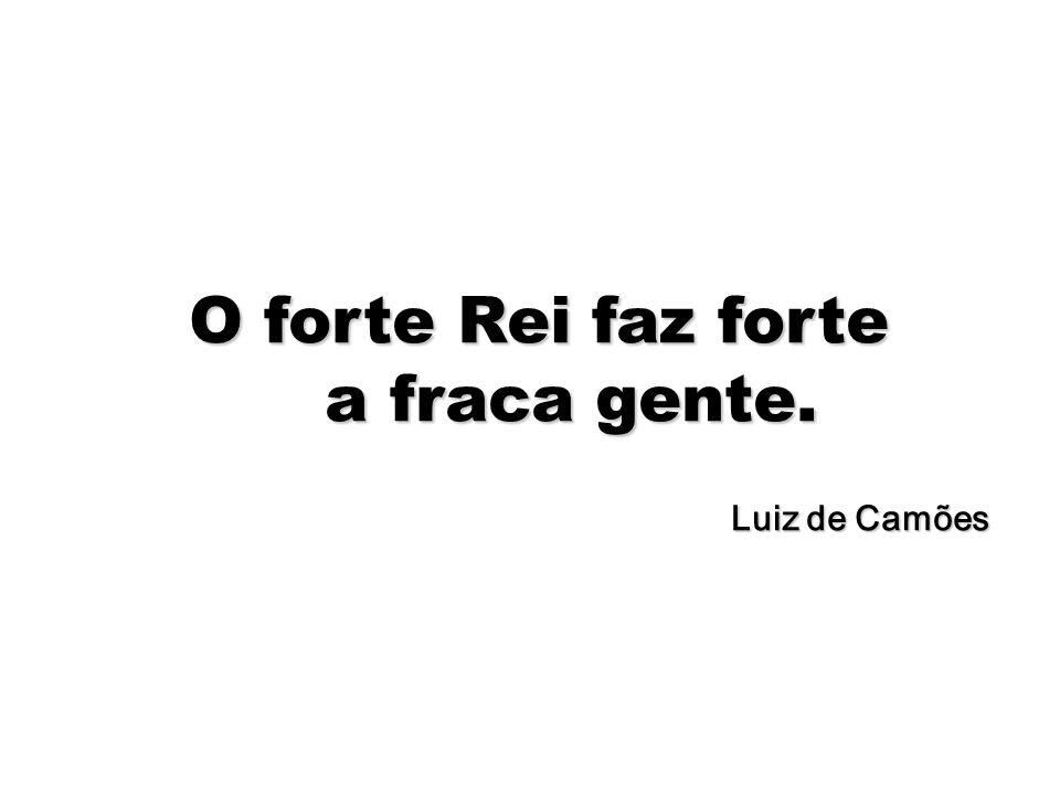 68 O forte Rei faz forte a fraca gente. Luiz de Camões