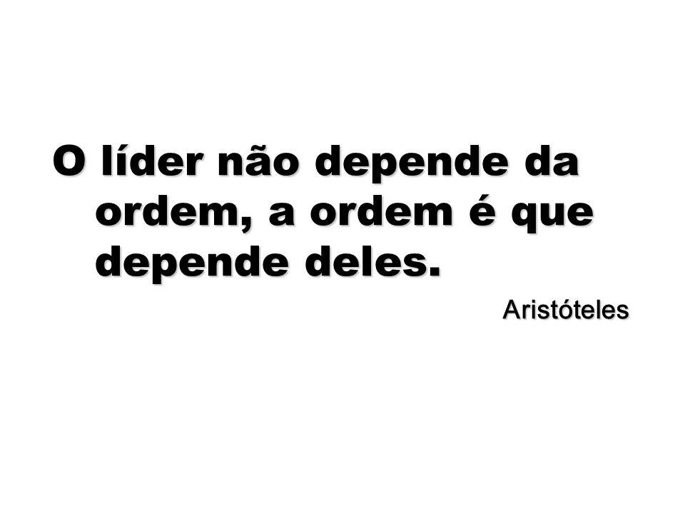 72 O líder não depende da ordem, a ordem é que depende deles. Aristóteles