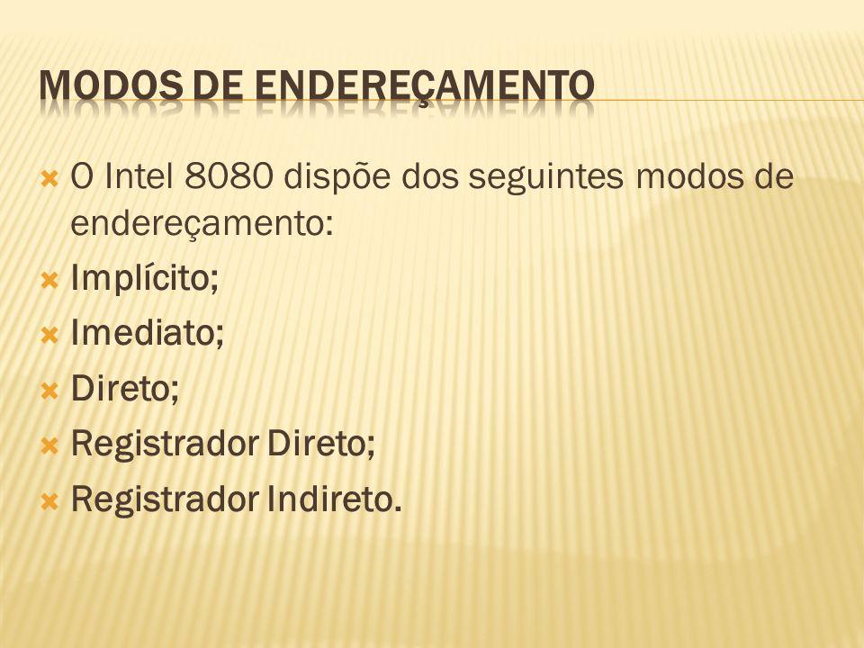 O Intel 8080 dispõe dos seguintes modos de endereçamento: Implícito; Imediato; Direto; Registrador Direto; Registrador Indireto.