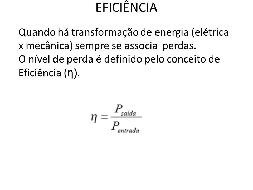 EFICIÊNCIA Quando há transformação de energia (elétrica x mecânica) sempre se associa perdas. O nível de perda é definido pelo conceito de Eficiência