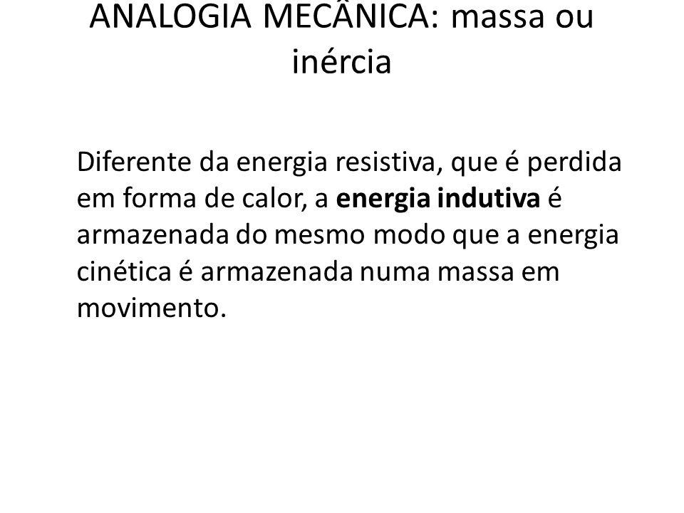 ANALOGIA MECÂNICA: massa ou inércia Diferente da energia resistiva, que é perdida em forma de calor, a energia indutiva é armazenada do mesmo modo que