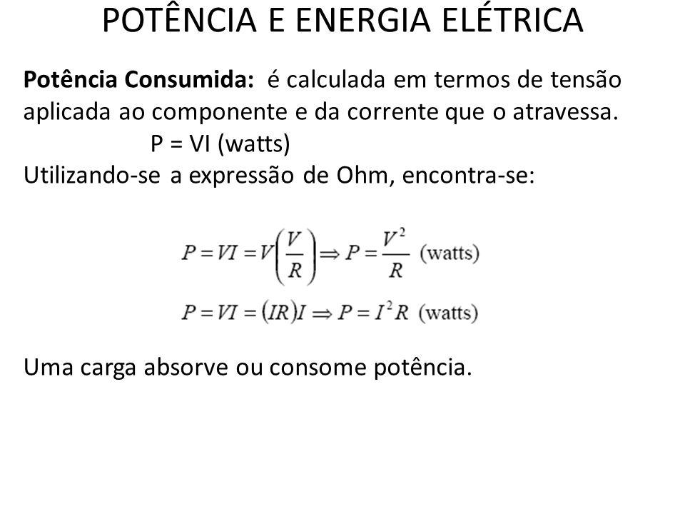 POTÊNCIA E ENERGIA ELÉTRICA Potência Consumida: é calculada em termos de tensão aplicada ao componente e da corrente que o atravessa. P = VI (watts) U