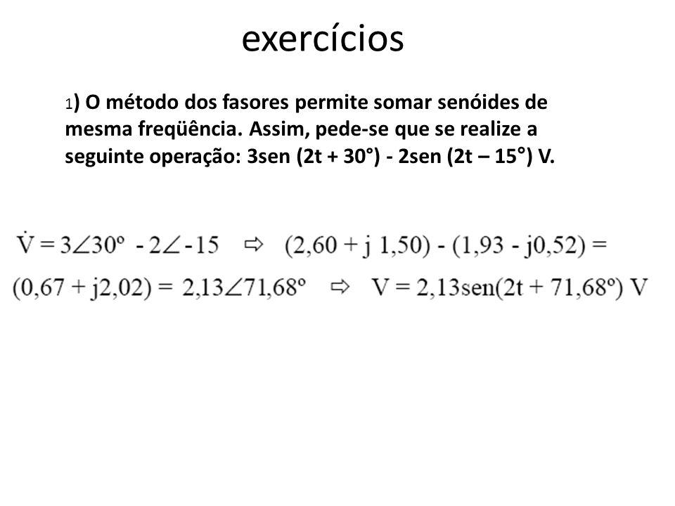 exercícios 1 ) O método dos fasores permite somar senóides de mesma freqüência. Assim, pede-se que se realize a seguinte operação: 3sen (2t + 30°) - 2