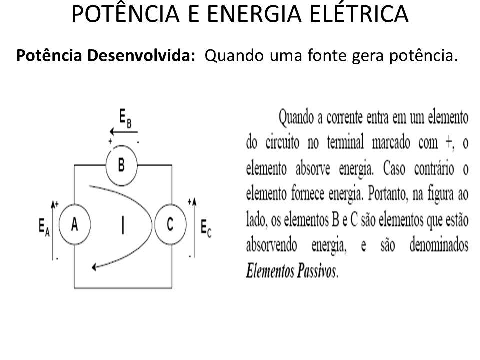 POTÊNCIA E ENERGIA ELÉTRICA Potência Desenvolvida: Quando uma fonte gera potência.