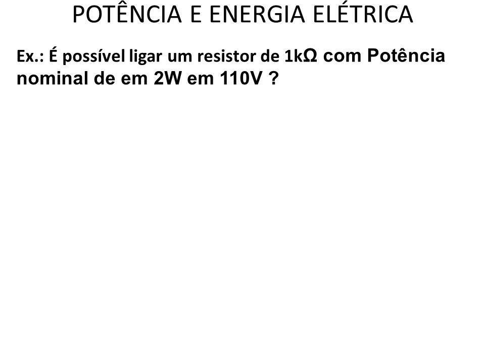 POTÊNCIA E ENERGIA ELÉTRICA Ex.: É possível ligar um resistor de 1k Ω com Potência nominal de em 2W em 110V ?