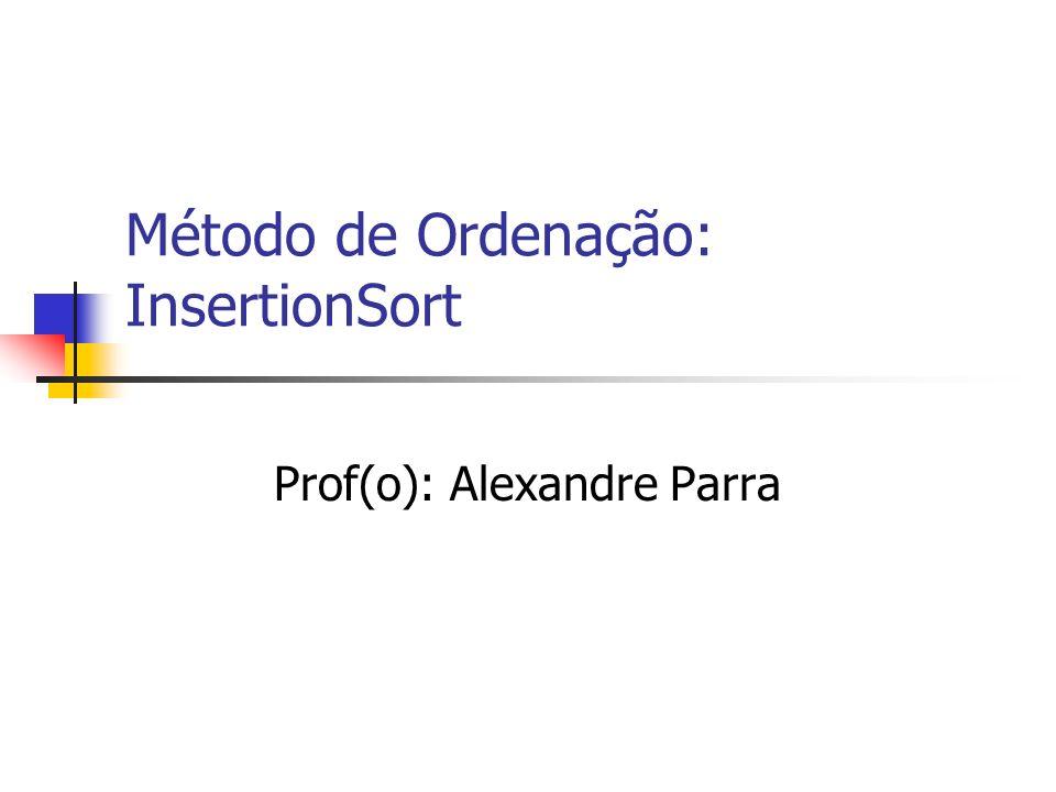 Método de Ordenação: InsertionSort Prof(o): Alexandre Parra
