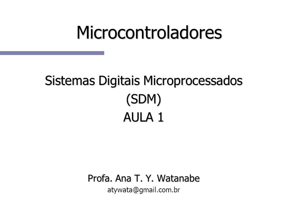 Microcontroladores Sistemas Digitais Microprocessados (SDM) AULA 1 Profa. Ana T. Y. Watanabe atywata@gmail.com.br