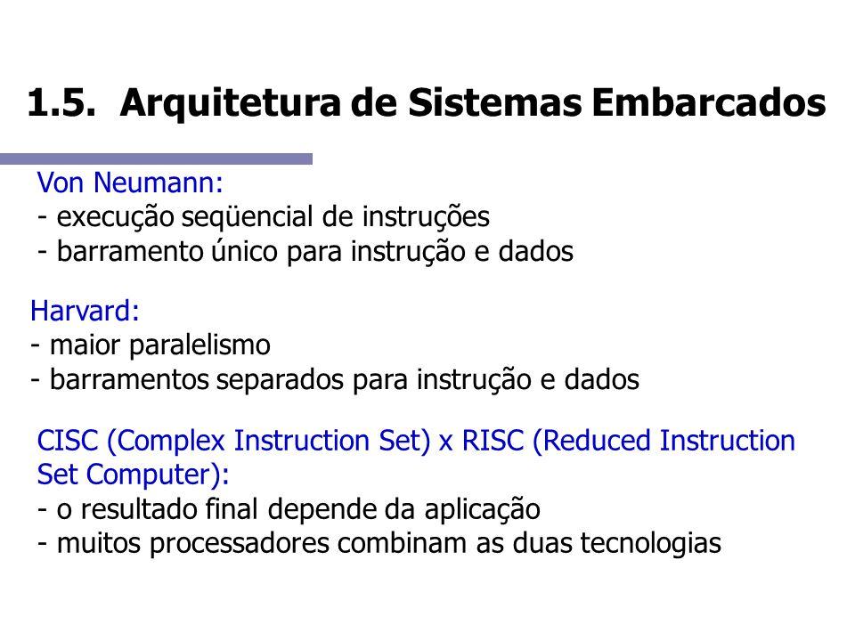 1.5. Arquitetura de Sistemas Embarcados Von Neumann: - execução seqüencial de instruções - barramento único para instrução e dados Harvard: - maior pa