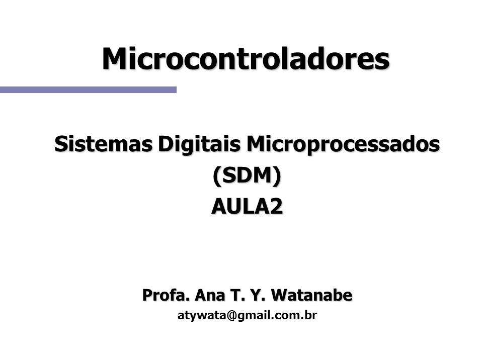 Microcontroladores Sistemas Digitais Microprocessados (SDM)AULA2 Profa. Ana T. Y. Watanabe atywata@gmail.com.br