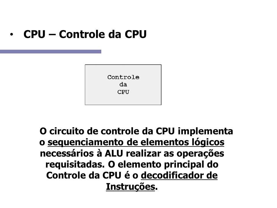 CPU – Controle da CPU A O circuito de controle da CPU implementa o sequenciamento de elementos lógicos necessários à ALU realizar as operações requisi