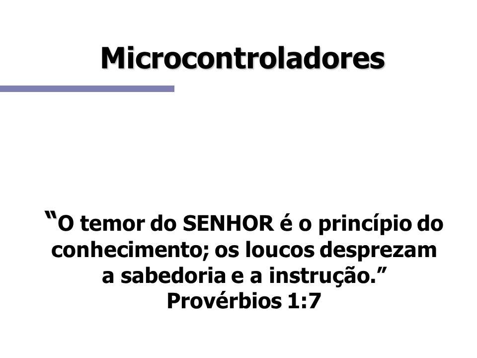 Microcontroladores O temor do SENHOR é o princípio do conhecimento; os loucos desprezam a sabedoria e a instrução. Provérbios 1:7 NHOR é odesprezam a