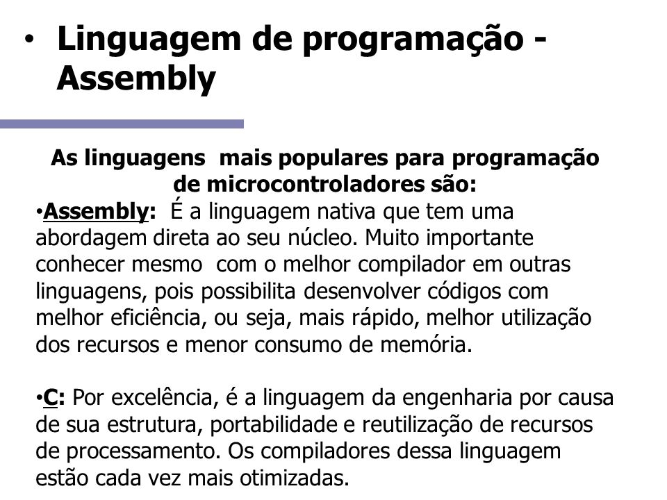 Linguagem de programação - Assembly As linguagens mais populares para programação de microcontroladores são: Assembly: É a linguagem nativa que tem uma abordagem direta ao seu núcleo.