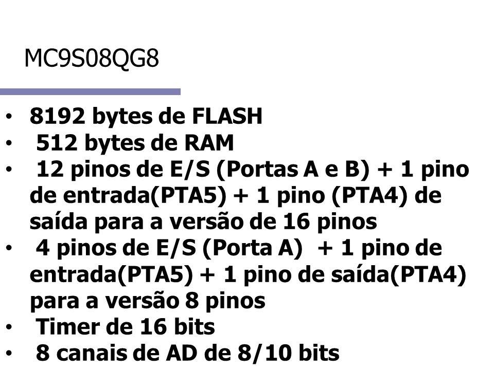 MC9S08QG8 8192 bytes de FLASH 512 bytes de RAM 12 pinos de E/S (Portas A e B) + 1 pino de entrada(PTA5) + 1 pino (PTA4) de saída para a versão de 16 pinos 4 pinos de E/S (Porta A) + 1 pino de entrada(PTA5) + 1 pino de saída(PTA4) para a versão 8 pinos Timer de 16 bits 8 canais de AD de 8/10 bits