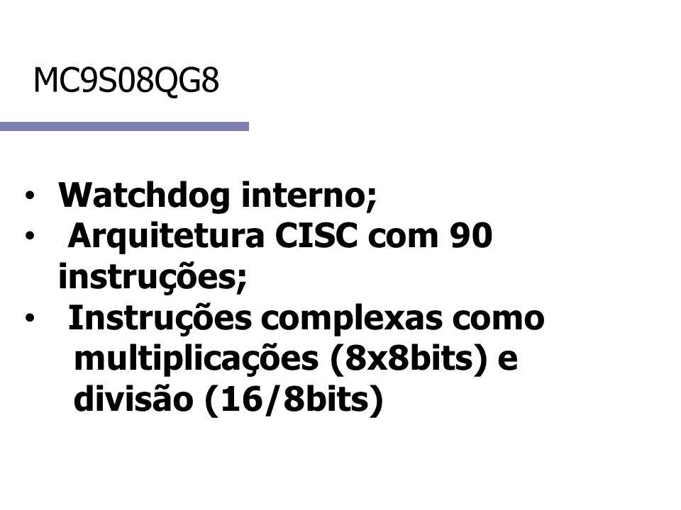 MC9S08QG8 Watchdog interno; Arquitetura CISC com 90 instruções; Instruções complexas como multiplicações (8x8bits) e divisão (16/8bits)