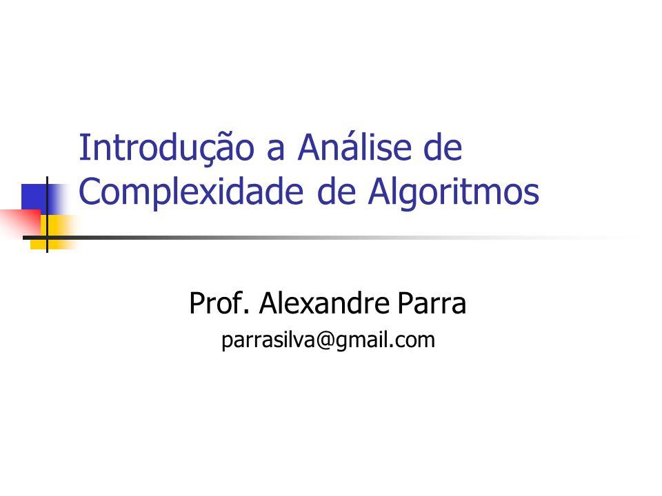 Introdução a Análise de Complexidade de Algoritmos Prof. Alexandre Parra parrasilva@gmail.com