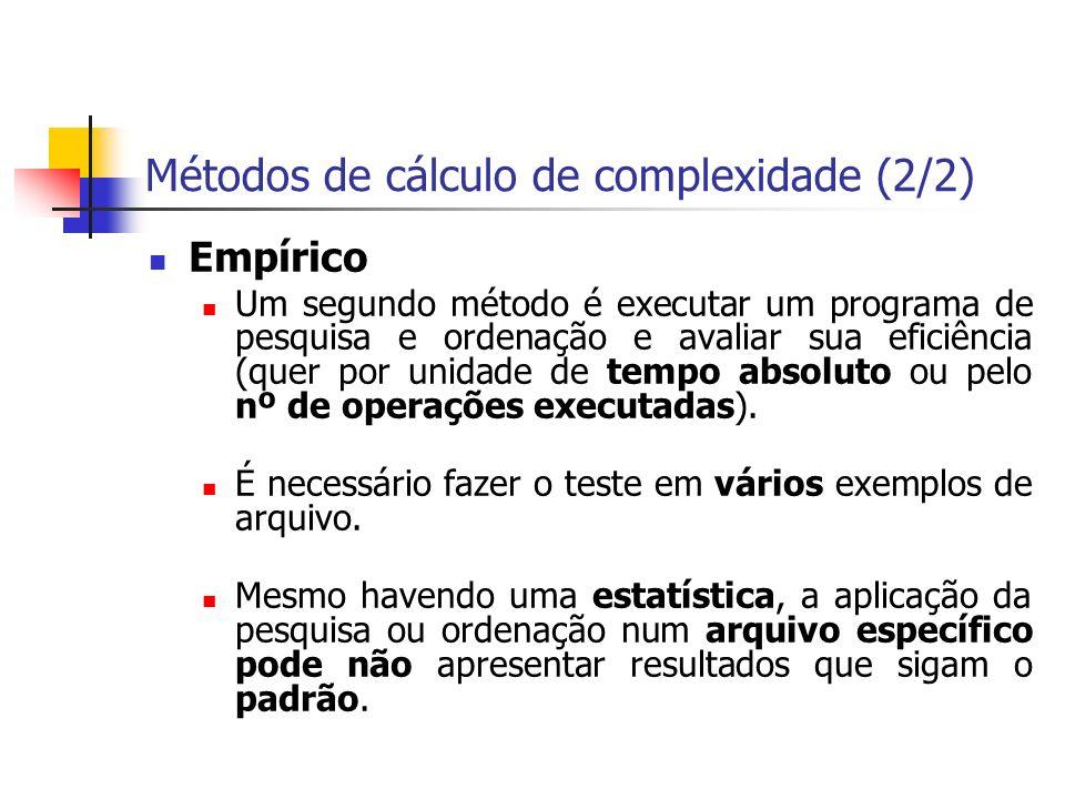Métodos de cálculo de complexidade (2/2) Empírico Um segundo método é executar um programa de pesquisa e ordenação e avaliar sua eficiência (quer por