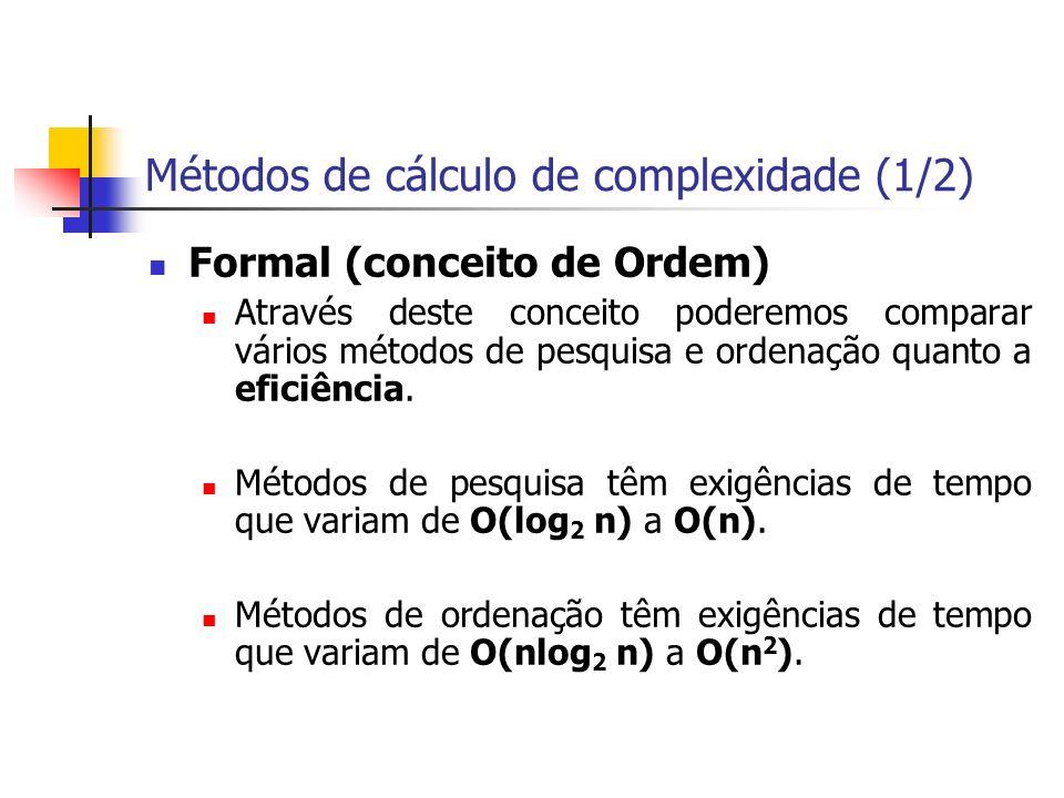 Métodos de cálculo de complexidade (2/2) Empírico Um segundo método é executar um programa de pesquisa e ordenação e avaliar sua eficiência (quer por unidade de tempo absoluto ou pelo nº de operações executadas).