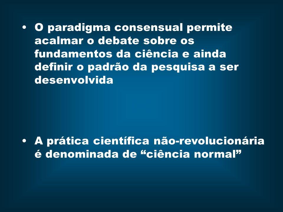 O paradigma consensual permite acalmar o debate sobre os fundamentos da ciência e ainda definir o padrão da pesquisa a ser desenvolvida A prática científica não-revolucionária é denominada de ciência normal