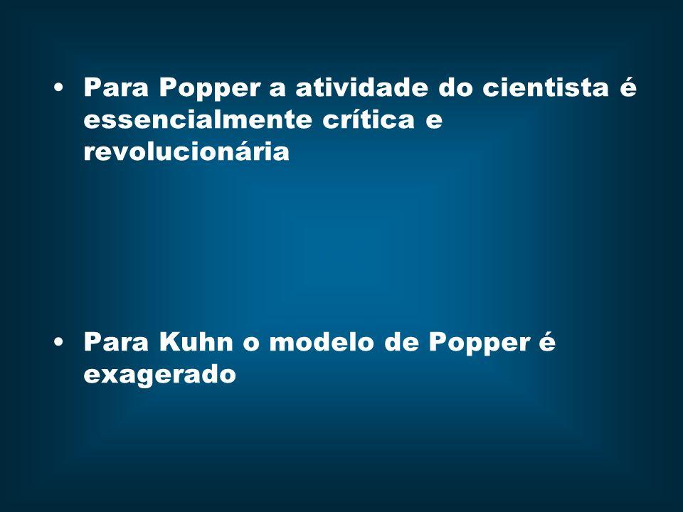 Para Popper a atividade do cientista é essencialmente crítica e revolucionária Para Kuhn o modelo de Popper é exagerado