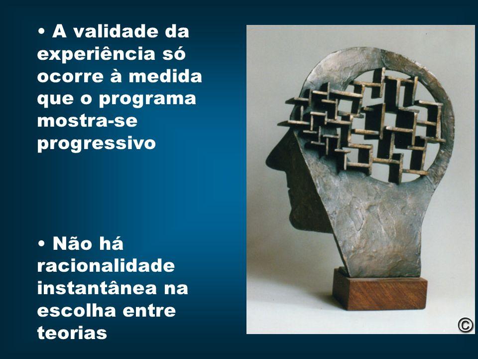 A validade da experiência só ocorre à medida que o programa mostra-se progressivo Não há racionalidade instantânea na escolha entre teorias