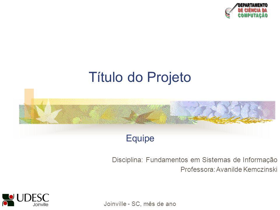 Título do Projeto Equipe Disciplina: Fundamentos em Sistemas de Informação Professora: Avanilde Kemczinski Joinville - SC, mês de ano