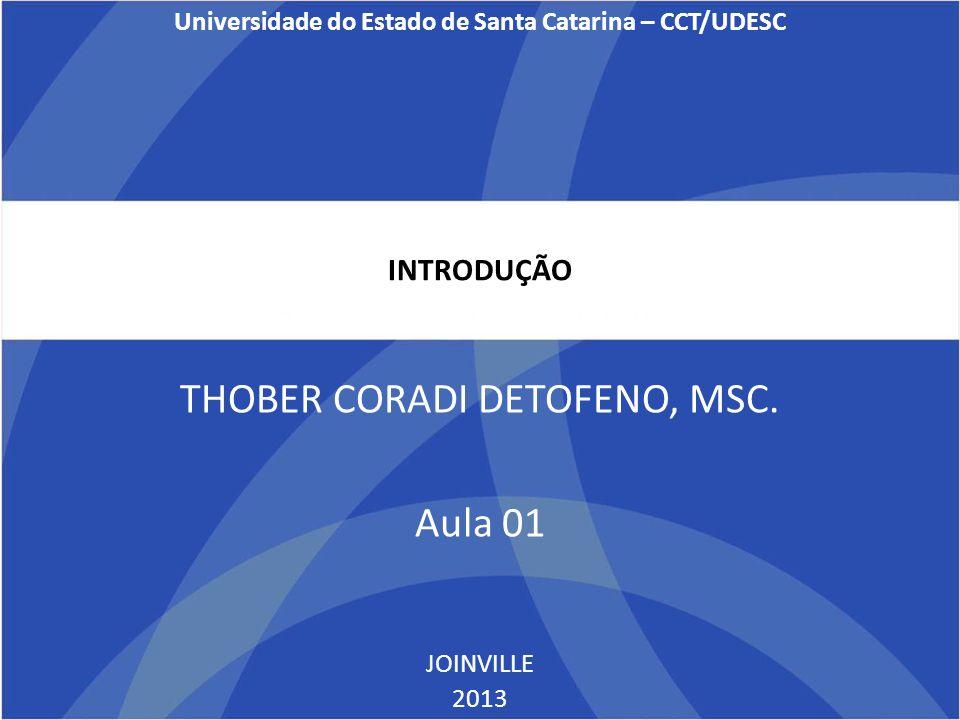 INTRODUÇÃO THOBER CORADI DETOFENO, MSC. Aula 01 JOINVILLE 2013 Universidade do Estado de Santa Catarina – CCT/UDESC
