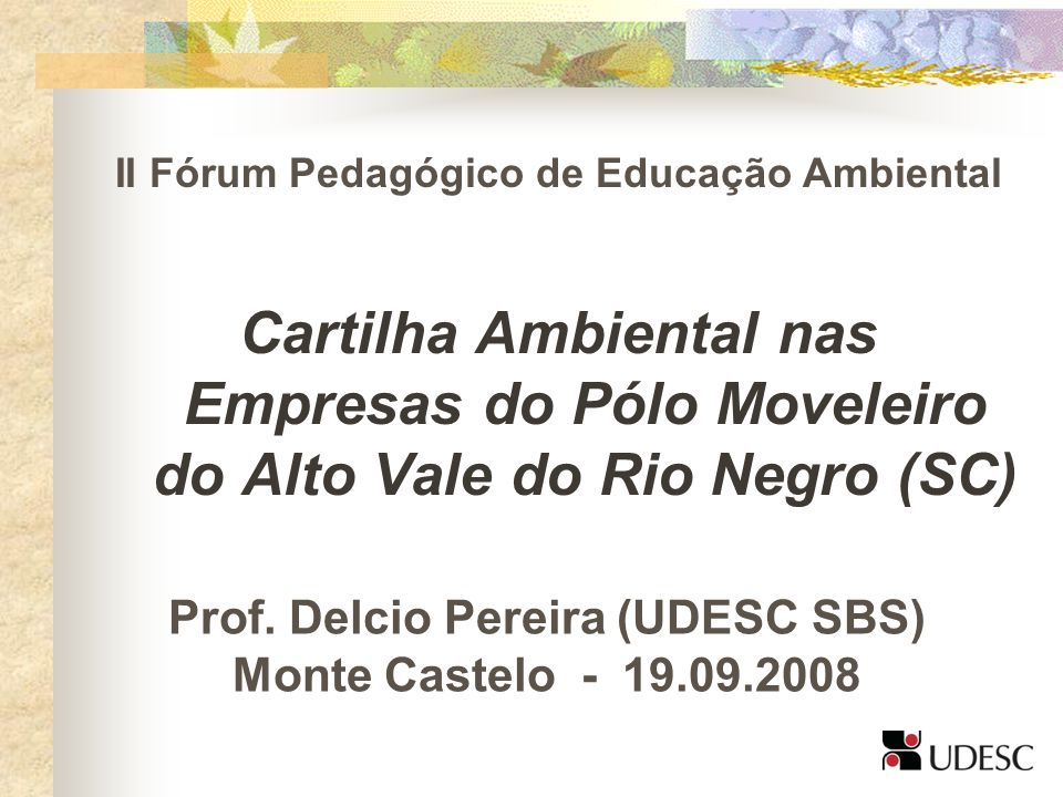 II Fórum Pedagógico de Educação Ambiental Cartilha Ambiental nas Empresas do Pólo Moveleiro do Alto Vale do Rio Negro (SC) Prof. Delcio Pereira (UDESC