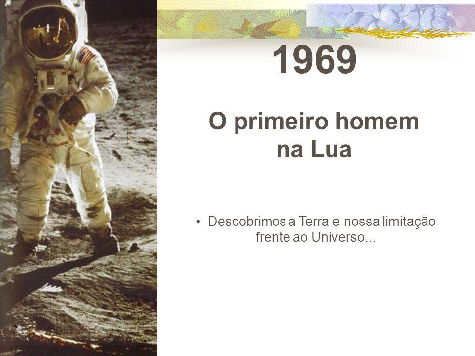 1969 O primeiro homem na Lua Descobrimos a Terra e nossa limitação frente ao Universo...