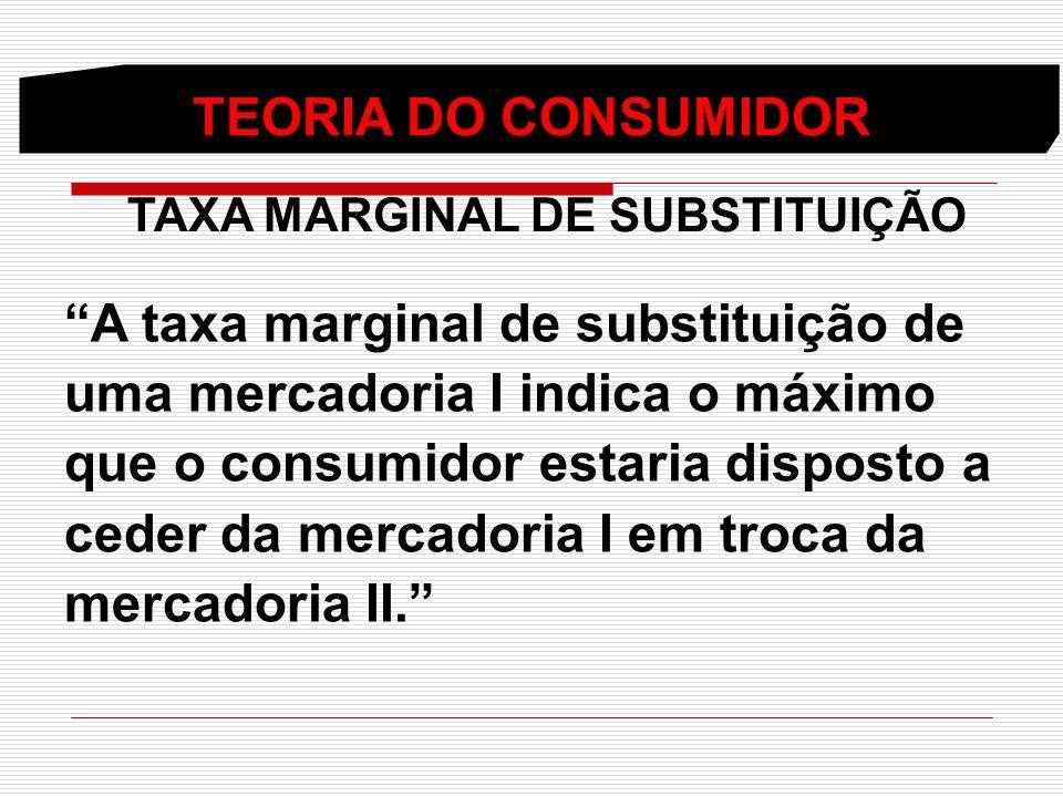 TEORIA DO CONSUMIDOR TAXA MARGINAL DE SUBSTITUIÇÃO A taxa marginal de substituição de uma mercadoria I indica o máximo que o consumidor estaria dispos