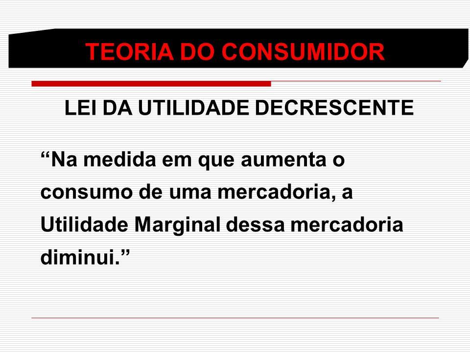 TEORIA DO CONSUMIDOR LEI DA UTILIDADE DECRESCENTE Na medida em que aumenta o consumo de uma mercadoria, a Utilidade Marginal dessa mercadoria diminui.