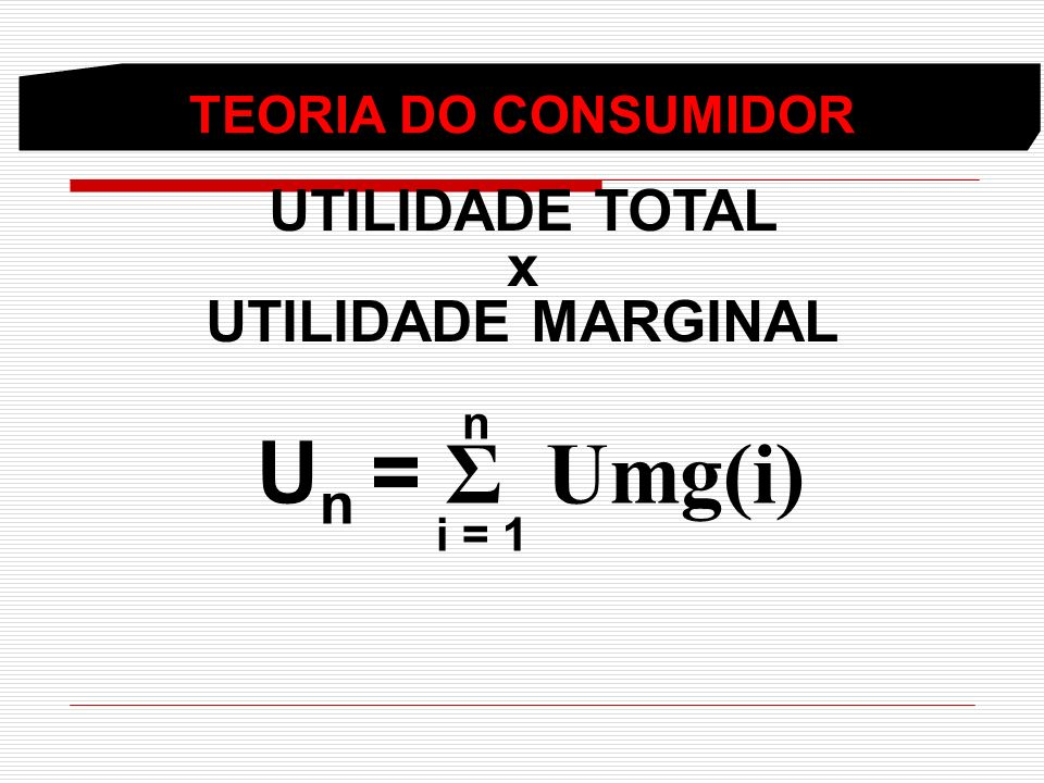 TEORIA DO CONSUMIDOR UTILIDADE TOTAL x UTILIDADE MARGINAL n U n = Σ Umg(i) i = 1