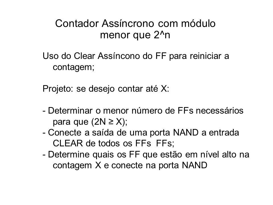 Contador Assíncrono com módulo menor que 2^n Uso do Clear Assíncono do FF para reiniciar a contagem; Projeto: se desejo contar até X: - Determinar o menor número de FFs necessários para que (2N X); - Conecte a saída de uma porta NAND a entrada CLEAR de todos os FFs FFs; - Determine quais os FF que estão em nível alto na contagem X e conecte na porta NAND