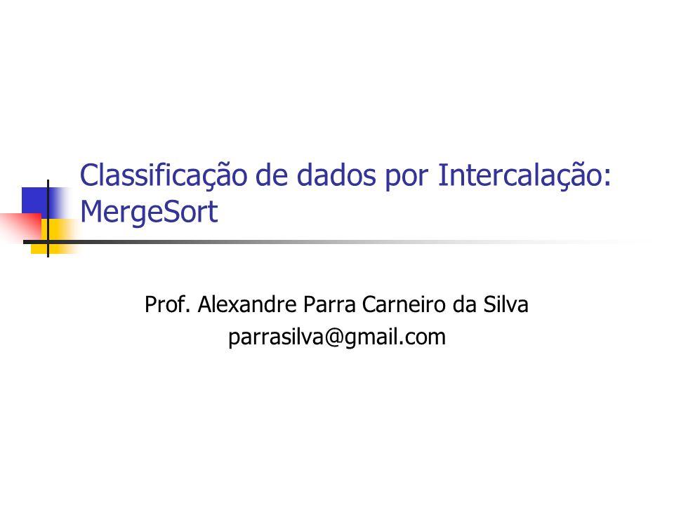 Classificação de dados por Intercalação: MergeSort Prof. Alexandre Parra Carneiro da Silva parrasilva@gmail.com